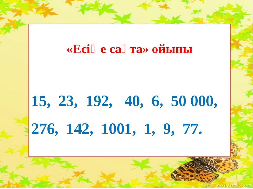 «Есіңе сақта» ойыны 15, 23, 192, 40, 6, 50 000, 276, 142, 1001, 1, 9, 77.
