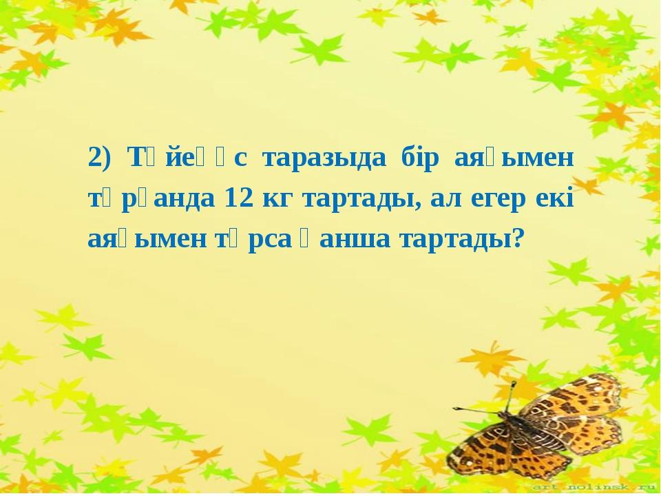 2) Түйеқұс таразыда бір аяғымен тұрғанда 12 кг тартады, ал егер екі аяғымен т...