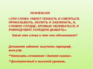 РЕФЛЕКСИЯ «ЭТИ СЛОВА УМЕЮТ ПЛАКАТЬ И СМЕЯТЬСЯ, ПРИКАЗЫВАТЬ, МОЛИТЬ И ЗАКЛИНА