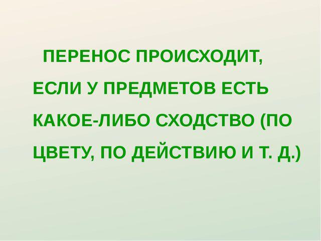 ПЕРЕНОС ПРОИСХОДИТ, ЕСЛИ У ПРЕДМЕТОВ ЕСТЬ КАКОЕ-ЛИБО СХОДСТВО (ПО ЦВЕТУ, ПО...