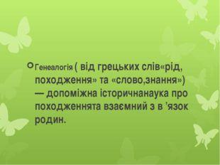 Генеалогія ( від грецьких слів«рід, походження» та «слово,знання») — допоміж