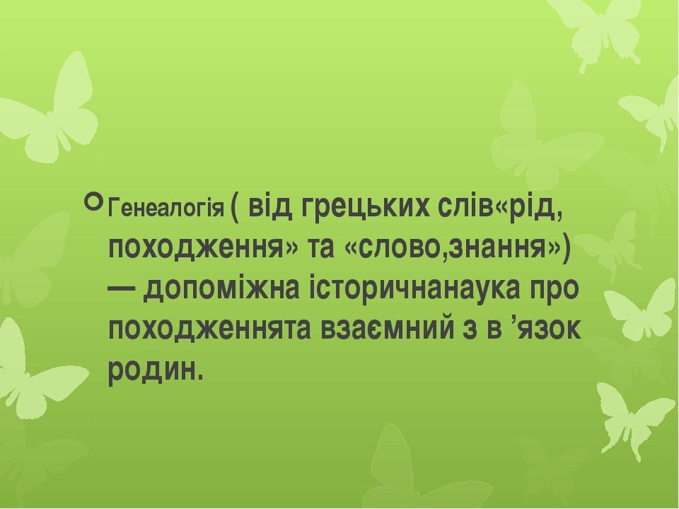 Генеалогія ( від грецьких слів«рід, походження» та «слово,знання») — допоміж...
