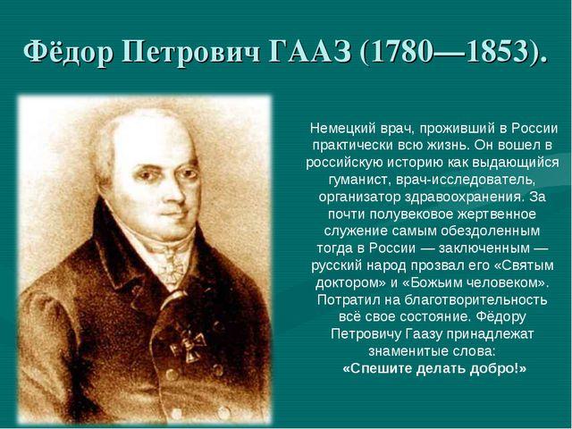 Фёдор Петрович ГААЗ (1780—1853). Немецкий врач, проживший в России практическ...