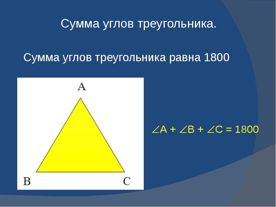 Сумма углов треугольника. Сумма углов треугольника равна 1800 А + В + С =...