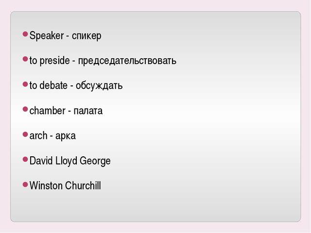 Speaker - спикер to preside - председательствовать to debate - обсуждать cham...