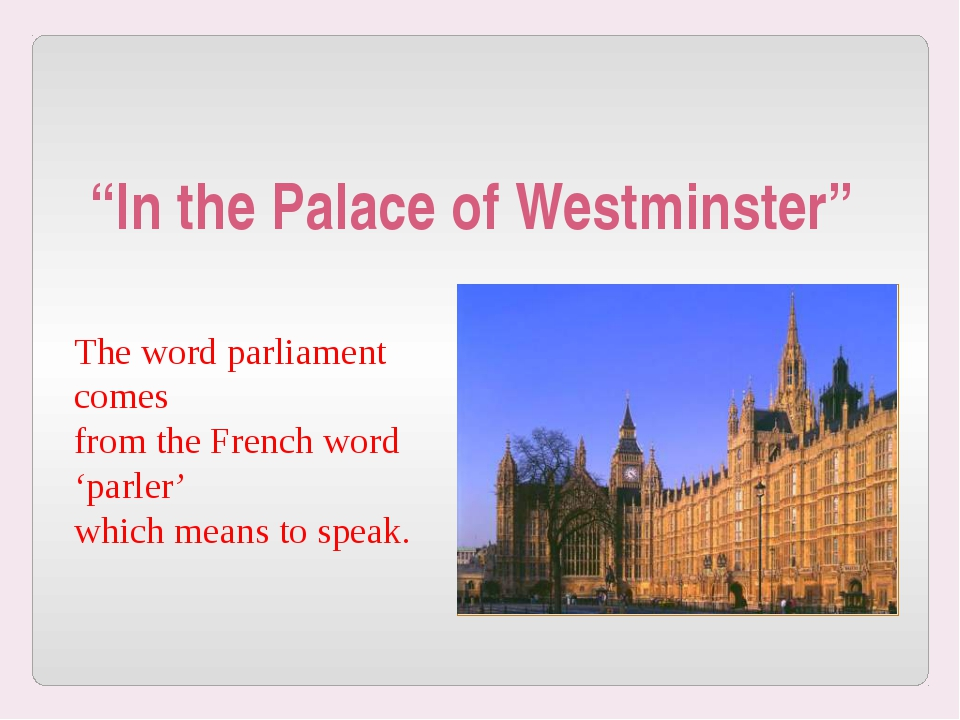 The word parliament comes from the French word 'parler' which means to speak...