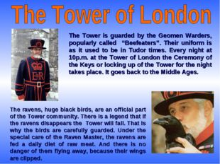 """The Tower is guarded by the Geomen Warders, popularly called """"Beefeaters"""". Th"""