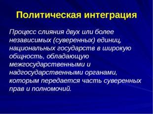 Политическая интеграция Процесс слияния двух или более независимых (суверенны