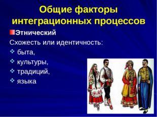 Общие факторы интеграционных процессов Этнический Схожесть или идентичность: