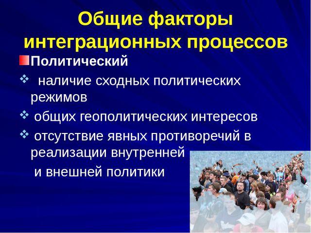 Общие факторы интеграционных процессов Политический наличие сходных политичес...