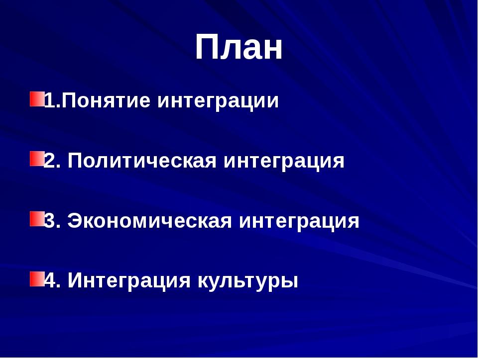План 1.Понятие интеграции 2. Политическая интеграция 3. Экономическая интегра...
