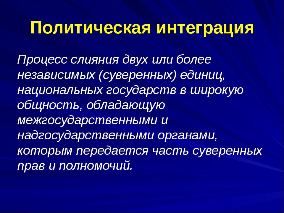 Политическая интеграция Процесс слияния двух или более независимых (суверенны...