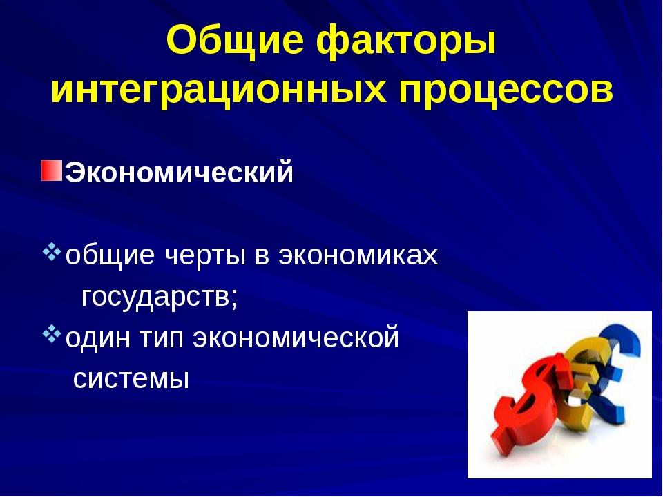 Общие факторы интеграционных процессов Экономический общие черты в экономиках...