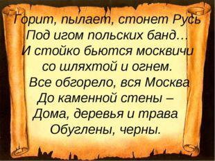 Горит, пылает, стонет Русь Под игом польских банд… И стойко бьются москвичи с
