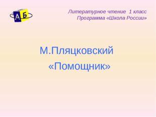 Литературное чтение 1 класс Программа «Школа России» М.Пляцковский «Помощник»