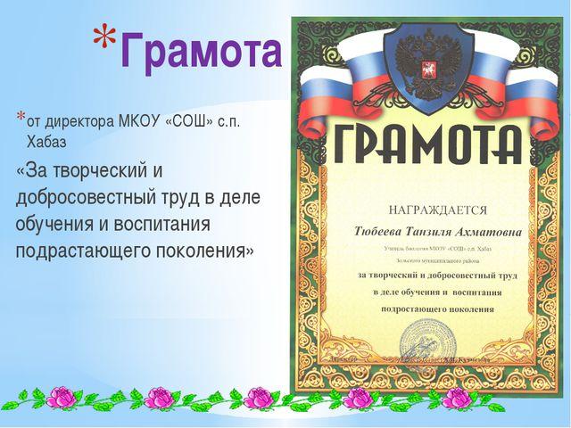 Грамота от директора МКОУ «СОШ» с.п. Хабаз «За творческий и добросовестный тр...