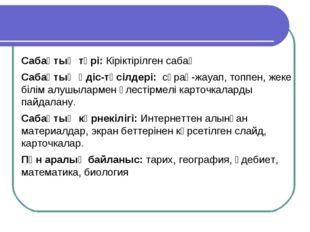 Сабақтың түрі: Кіріктірілген сабақ Сабақтың әдіс-тәсілдері: сұрақ-жауап, топ