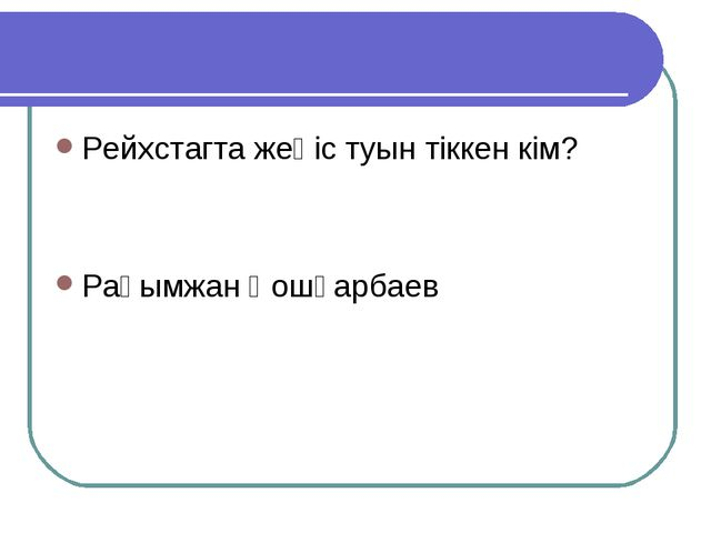 Рейхстагта жеңіс туын тіккен кім? Рақымжан Қошқарбаев