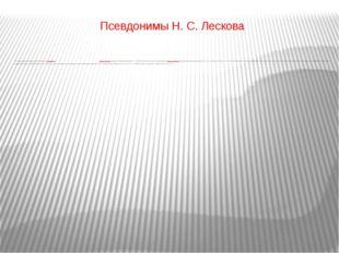 Псевдонимы Н.С.Лескова В начале творческой деятельности Лесков писал под пс