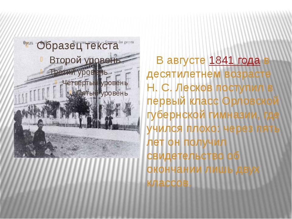 В августе 1841 года в десятилетнем возрасте Н.С.Лесков поступил в первый к...