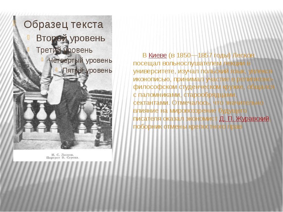 В Киеве (в 1850—1857 годы) Лесков посещал вольнослушателем лекции в универси...