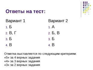 Ответы на тест: Вариант 1 Б В, Г Б В Вариант 2 А Б, В Б В Отметка выставляетс