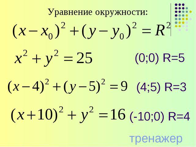 Уравнение окружности: (0;0) R=5 (-10;0) R=4 тренажер (4;5) R=3