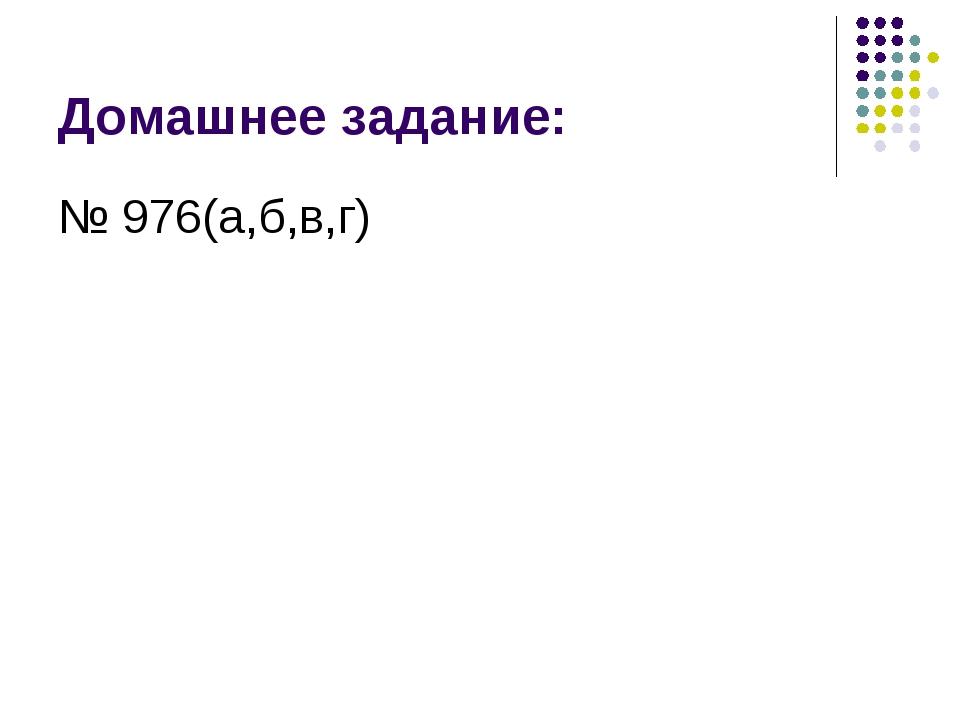 Домашнее задание: № 976(а,б,в,г)