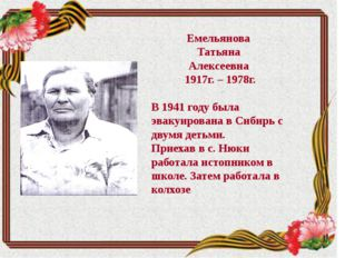 Емельянова Татьяна Алексеевна 1917г. – 1978г. В 1941 году была эвакуирована в