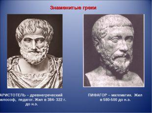 Знаменитые греки АРИСТОТЕЛЬ – древнегреческий философ, педагог. Жил в 384- 32