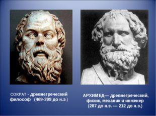 СОКРАТ - древнегреческий философ (469-399 до н.э.) АРХИМЕД— древнегреческий,
