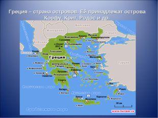 Греция – страна островов. Ей принадлежат острова Корфу, Крит, Родос и др.