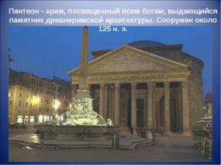 Пантеон - храм, посвященный всем богам, выдающийся памятник древнеримской арх