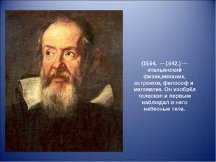 Галиле́о Галиле́й (1564, —1642,)— итальянский физик,механик, астроном, фило