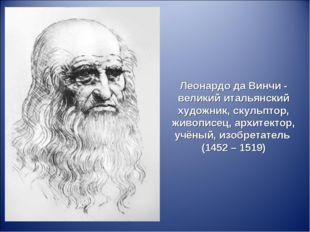 Леонардо да Винчи - великий итальянский художник, скульптор, живописец, архит