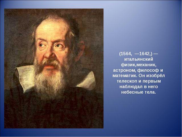 Галиле́о Галиле́й (1564, —1642,)— итальянский физик,механик, астроном, фило...