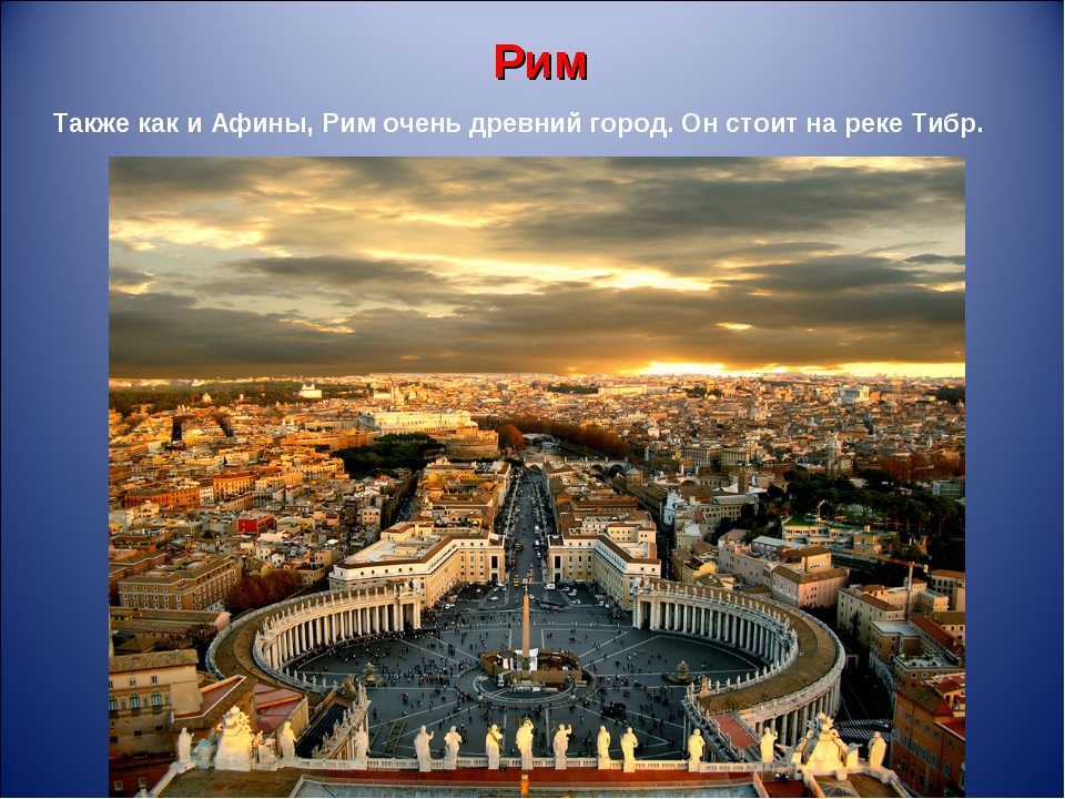 Рим Также как и Афины, Рим очень древний город. Он стоит на реке Тибр.