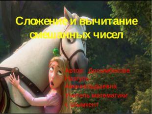 Сложение и вычитание смешанных чисел Автор: Досымбекова Назгуль Амангельдыевн