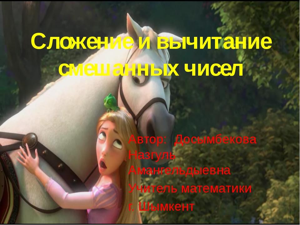 Сложение и вычитание смешанных чисел Автор: Досымбекова Назгуль Амангельдыевн...