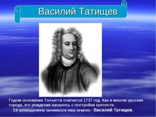 Василий Татищев Годом основания Тольятти считается 1737 год. Как и многие рус
