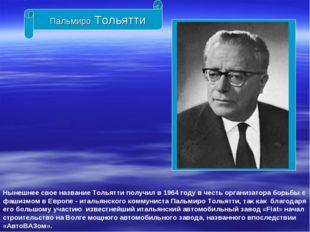 Пальмиро Тольятти Нынешнее свое название Тольятти получил в 1964 году в честь