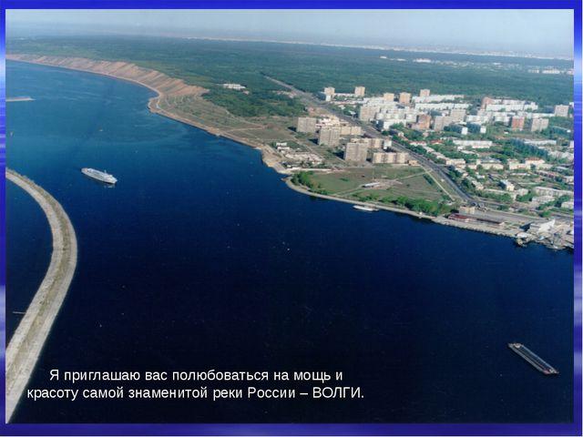 Я приглашаю вас полюбоваться на мощь и красоту самой знаменитой реки России...