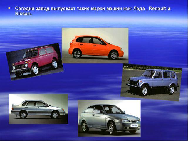 Сегодня завод выпускает такие марки машин как: Лада , Renault и Nissan.