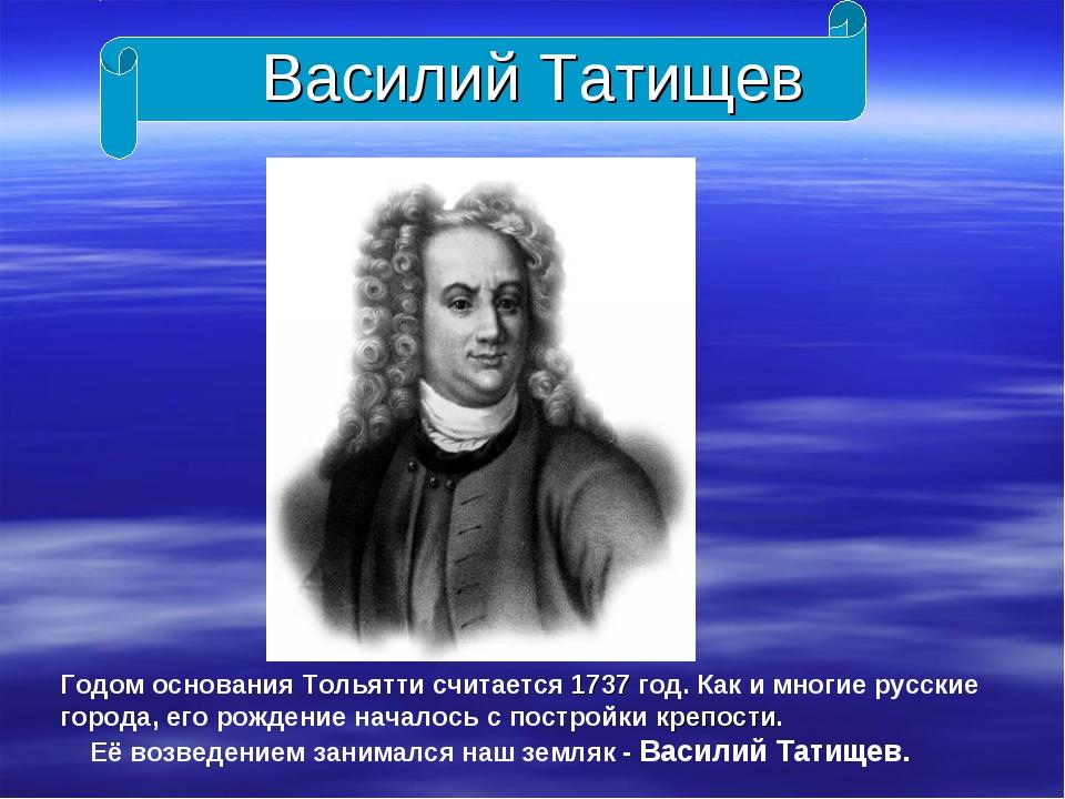 Василий Татищев Годом основания Тольятти считается 1737 год. Как и многие рус...