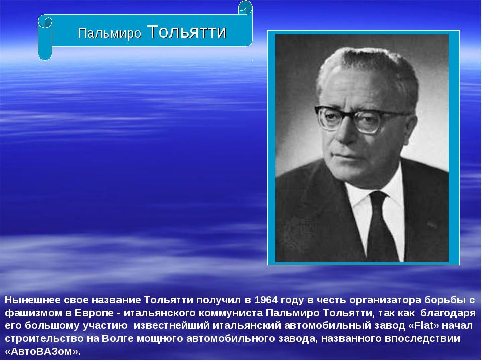 Пальмиро Тольятти Нынешнее свое название Тольятти получил в 1964 году в честь...