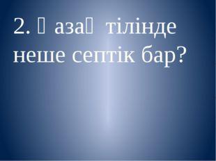 2. Қазақ тілінде неше септік бар?