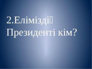 2.Еліміздің Президенті кім?