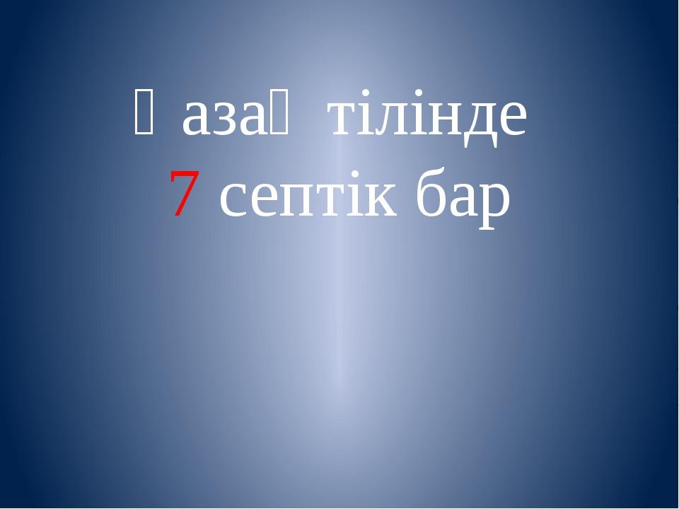 Қазақ тілінде 7 септік бар