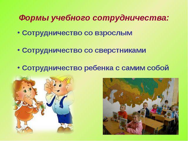 Формы учебного сотрудничества: Сотрудничество со взрослым Сотрудничество со...