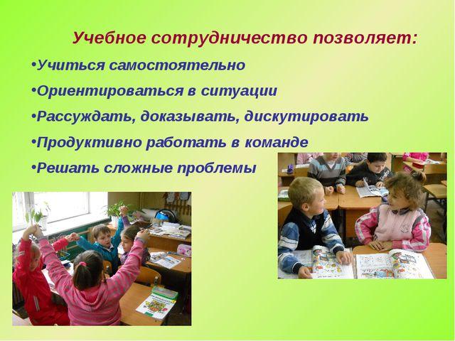 Учебное сотрудничество позволяет: Учиться самостоятельно Ориентироваться в си...